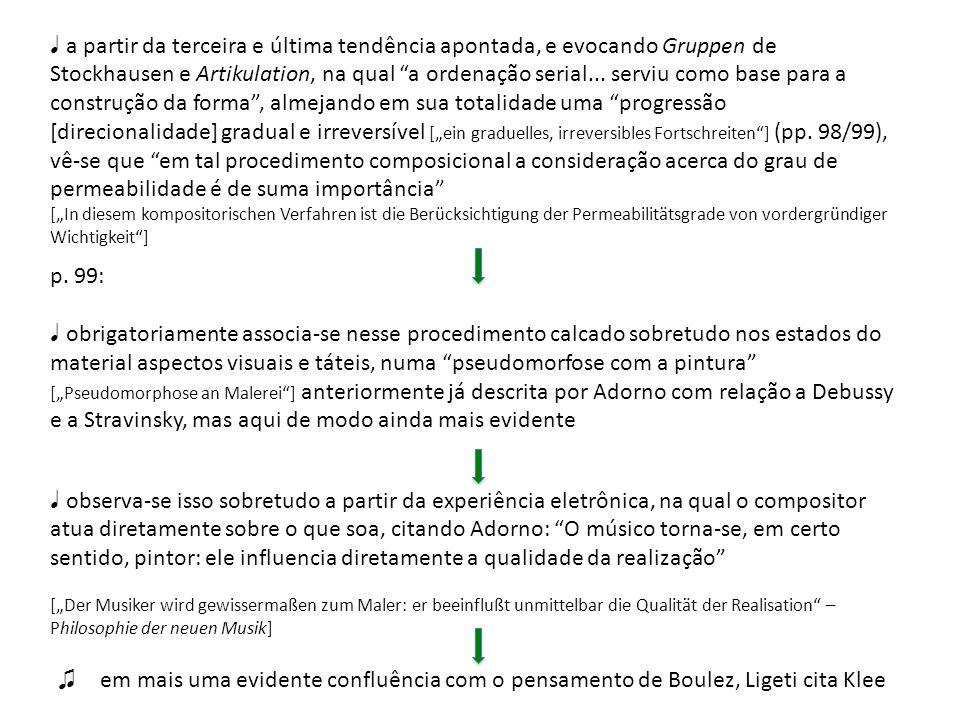 """♩ a partir da terceira e última tendência apontada, e evocando Gruppen de Stockhausen e Artikulation, na qual a ordenação serial... serviu como base para a construção da forma , almejando em sua totalidade uma progressão [direcionalidade] gradual e irreversível [""""ein graduelles, irreversibles Fortschreiten ] (pp. 98/99), vê-se que em tal procedimento composicional a consideração acerca do grau de permeabilidade é de suma importância"""